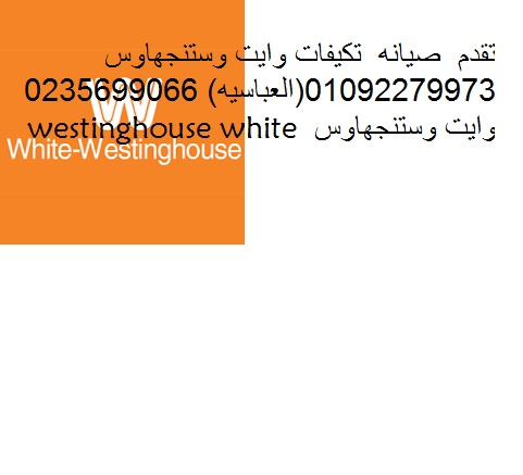 خدمة عملاء صيانة وايت سينجهاوس الشروق (01220261030) اصلاح تكيف وايت وستنجهاوس ( 0235700994)وايت وستنجهاوس
